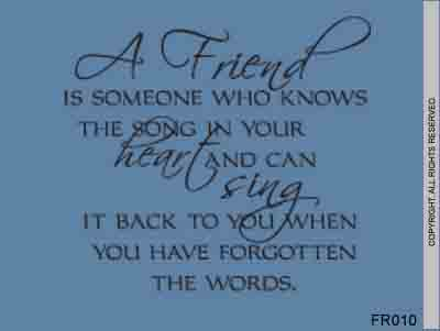 A Friend Is Someone Who Knows The Song In Your Heart And - FR010