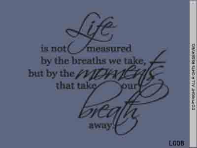 Life Is Not Measured By The Breaths We Take, But By The - L008